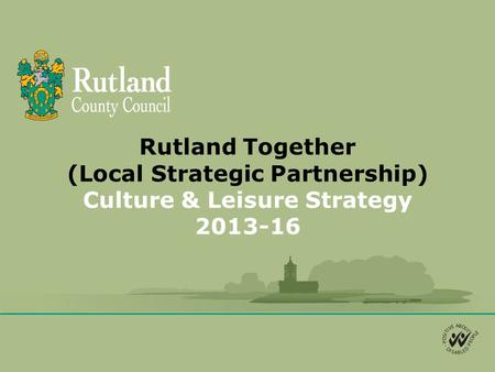 Rutland Together (Local Strategic Partnership) Culture & Leisure Strategy 2013-16.