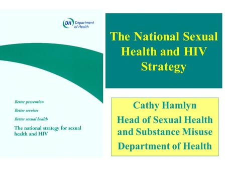 The National Sexual Health and HIV Strategy Cathy Hamlyn Head of Sexual Health and Substance Misuse Department of Health.