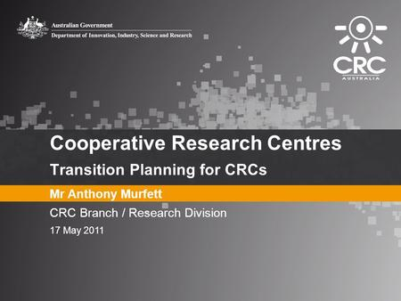 Cooperative Research Centres Transition Planning for CRCs Mr Anthony Murfett CRC Branch / Research Division 17 May 2011.