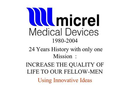 1980-2004 24 Years History with only one Mission : INCREASE THE QUALITY OF LIFE TO OUR FELLOW-MEN Using Innovative Ideas.