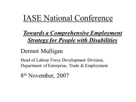 IASE National Conference Towards a Comprehensive Employment Strategy for People with Disabilities Dermot Mulligan Head of Labour Force Development Division,