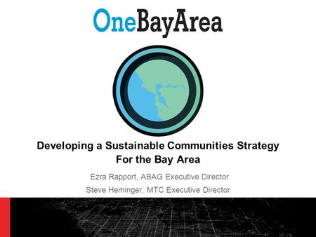 Developing a Sustainable Communities Strategy For the Bay Area Ezra Rapport, ABAG Executive Director Steve Heminger, MTC Executive Director.