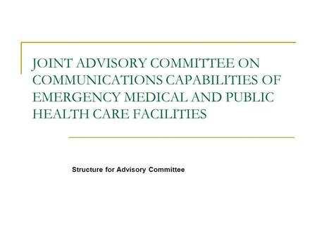 JOINT ADVISORY COMMITTEE ON COMMUNICATIONS CAPABILITIES OF EMERGENCY MEDICAL AND PUBLIC HEALTH CARE FACILITIES Structure for Advisory Committee.