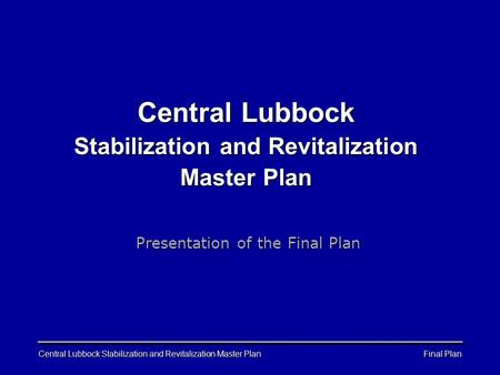 Final Plan Central Lubbock Stabilization and Revitalization Master Plan Presentation of the Final Plan.