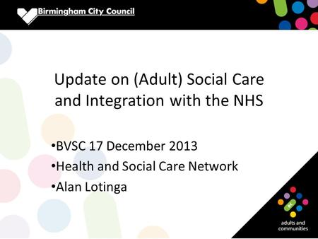 Update on (Adult) Social Care and Integration with the NHS BVSC 17 December 2013 Health and Social Care Network Alan Lotinga.