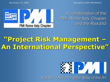 Copyright © 2009 PMI RiskSIGNovember 5-6, 2009 RiskSIG - Advancing the State of the Art A collaboration of the PMI, Rome Italy Chapter and the RiskSIG.
