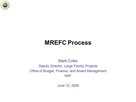 MREFC Process Mark Coles Deputy Director, Large Facility Projects Office of Budget, Finance, and Award Management NSF June 12, 2006.