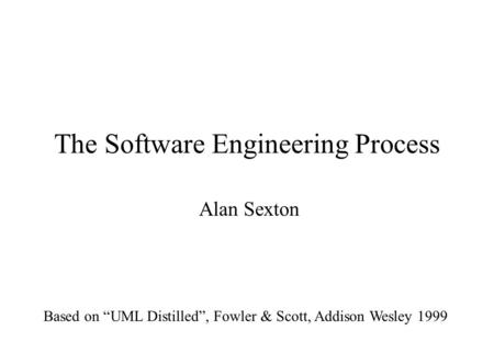 "The Software Engineering Process Alan Sexton Based on ""UML Distilled"", Fowler & Scott, Addison Wesley 1999."