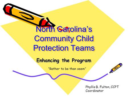 "North Carolina's Community Child Protection Teams Enhancing the Program ""Rather to be than seem"" Phyllis B. Fulton, CCPT Coordinator."