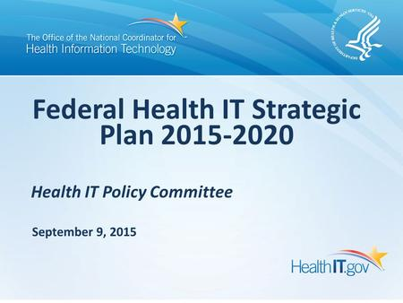 Health IT Policy Committee Federal Health IT Strategic Plan 2015-2020 September 9, 2015.