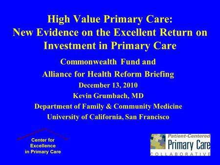 High Value Primary Care: New Evidence on the Excellent Return on Investment in Primary Care Commonwealth Fund and Alliance for Health Reform Briefing December.