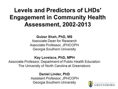 Levels and Predictors of LHDs' Engagement in Community Health Assessment, 2002-2013 Gulzar Shah, PhD, MS Associate Dean for Research Associate Professor,