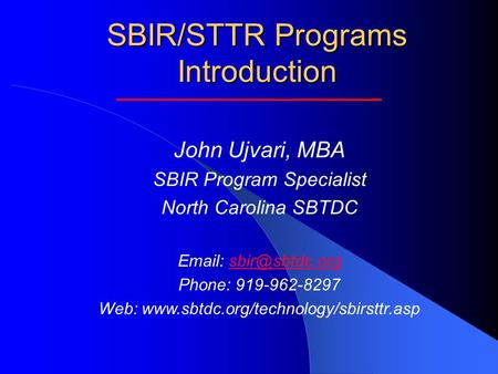 SBIR/STTR Programs Introduction John Ujvari, MBA SBIR Program Specialist North Carolina SBTDC   Phone: 919-962-8297 Web: