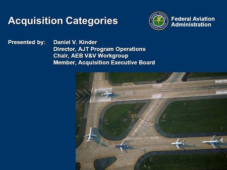 Federal Aviation Administration Acquisition Categories Presented by: Daniel V. Kinder Director, AJT Program Operations Chair, AEB V&V Workgroup Member,