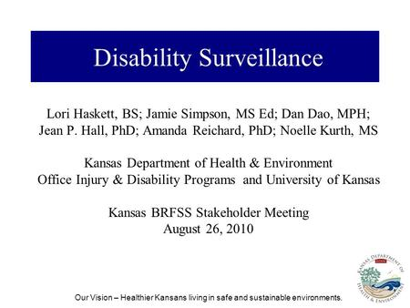 Our Vision – Healthier Kansans living in safe and sustainable environments. Disability Surveillance Lori Haskett, BS; Jamie Simpson, MS Ed; Dan Dao, MPH;