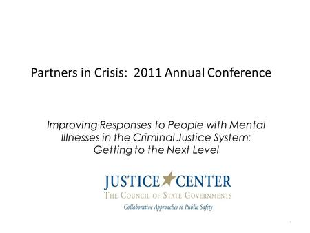 Partners in Crisis: 2011 Annual Conference 1 Improving Responses to People with Mental Illnesses in the Criminal Justice System: Getting to the Next Level.