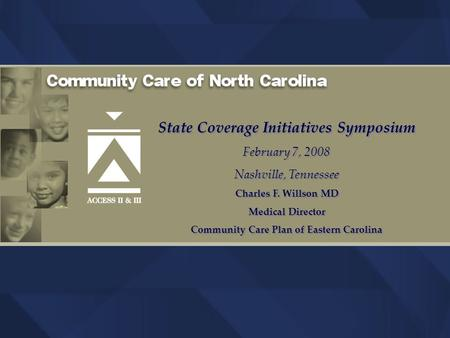 State Coverage Initiatives Symposium February 7, 2008 Nashville, Tennessee Charles F. Willson MD Medical Director Community Care Plan of Eastern Carolina.