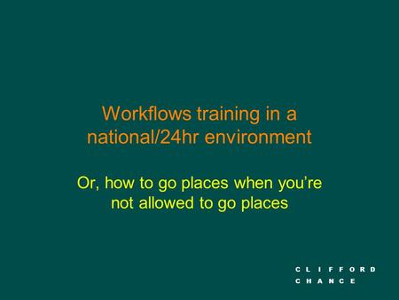 CLIFFORD CHANCE Workflows training in a national/24hr environment Or, how to go places when you're not allowed to go places.