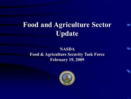 Food and Agriculture Sector Update NASDA Food & Agriculture Security Task Force February 19, 2009.