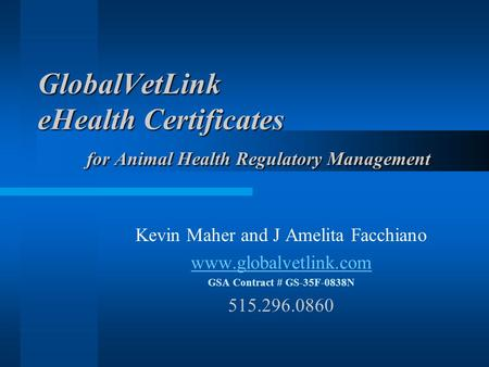 GlobalVetLink eHealth Certificates for Animal Health Regulatory Management Kevin Maher and J Amelita Facchiano www.globalvetlink.com GSA Contract # GS-35F-0838N.