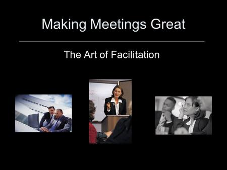 Making Meetings Great The Art of Facilitation. Lesson Objectives –Given an argument between two meeting attendees, program participants will solve the.