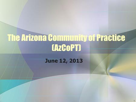 The Arizona Community of Practice (AzCoPT) June 12, 2013 1.