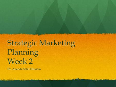 Strategic Marketing Planning Week 2 Dr. Ananda Sabil Hussein.