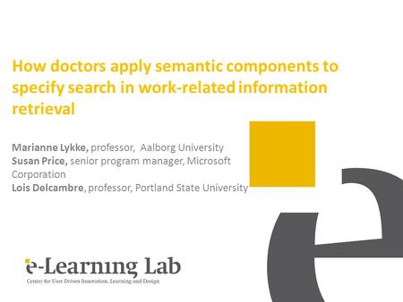 How doctors apply semantic components to specify search in work-related information retrieval Marianne Lykke, professor, Aalborg University Susan Price,