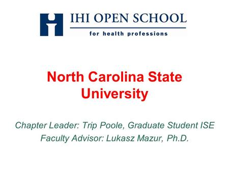 North Carolina State University Chapter Leader: Trip Poole, Graduate Student ISE Faculty Advisor: Lukasz Mazur, Ph.D.