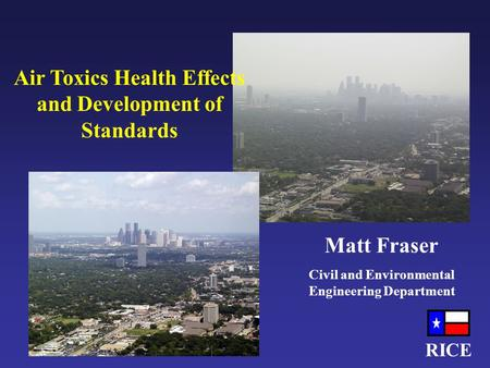 RICE Air Toxics Health Effects and Development of Standards Matt Fraser Civil and Environmental Engineering Department.