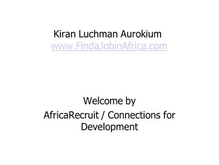 Kiran Luchman Aurokium www.FindaJobinAfrica.comwww.FindaJobinAfrica.com Welcome by AfricaRecruit / Connections for Development.