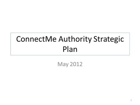 ConnectMe Authority Strategic Plan May 2012 1. Broadband Strategy – Healthcare For the healthcare industry: The Authority will work with decision makers.
