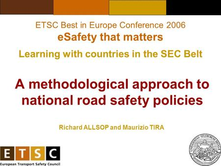 A methodological approach to national road safety policies Richard ALLSOP and Maurizio TIRA ETSC Best in Europe Conference 2006 eSafety that matters Learning.