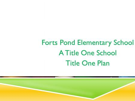 TITLE ONE PLAN 2012-2013 Forts Pond Elementary School A Title One School Title One Plan.