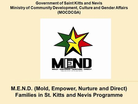 Government of Saint Kitts and Nevis Ministry of Community Development, Culture and Gender Affairs (MOCDCGA) M.E.N.D. (Mold, Empower, Nurture and Direct)