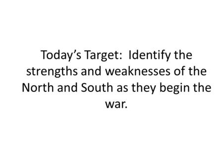 Today's Target: Identify the strengths and weaknesses of the North and South as they begin the war.