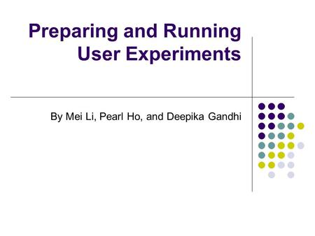 Preparing and Running User Experiments By Mei Li, Pearl Ho, and Deepika Gandhi.