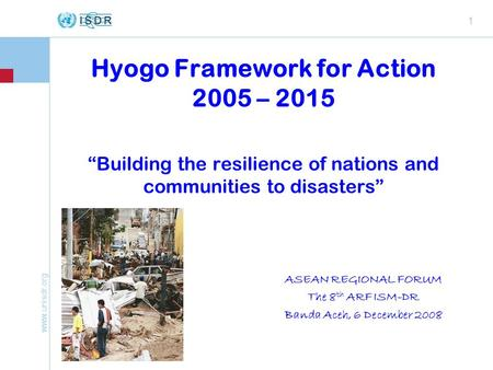 "Www.unisdr.org 1 Hyogo Framework for Action 2005 – 2015 ""Building the resilience of nations and communities to disasters"" ASEAN REGIONAL FORUM The 8 th."