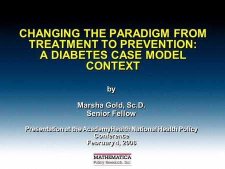 CHANGING THE PARADIGM FROM TREATMENT TO PREVENTION: A DIABETES CASE MODEL CONTEXT by Marsha Gold, Sc.D. Senior Fellow Presentation at the AcademyHealth.