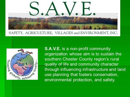 S.A.V.E. is a non-profit community organization whose aim is to sustain the southern Chester County region's rural quality of life and community character.