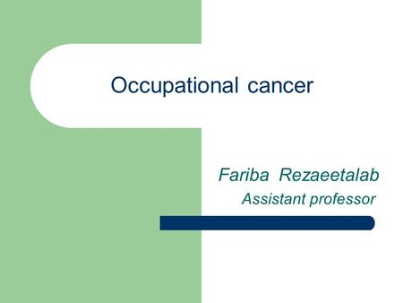Occupational cancer Fariba Rezaeetalab Assistant professor.