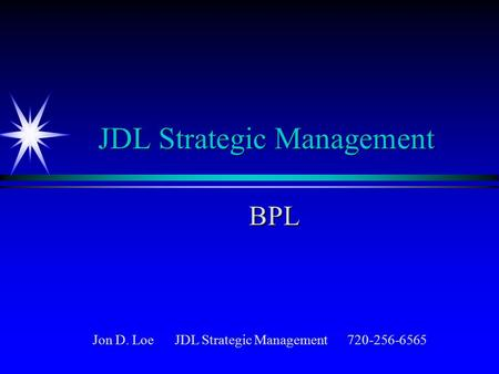 JDL <strong>Strategic</strong> <strong>Management</strong> BPL Jon D. Loe JDL <strong>Strategic</strong> <strong>Management</strong> 720-256-6565.