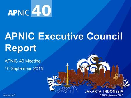 APNIC Executive Council Report APNIC 40 Meeting 10 September 2015.