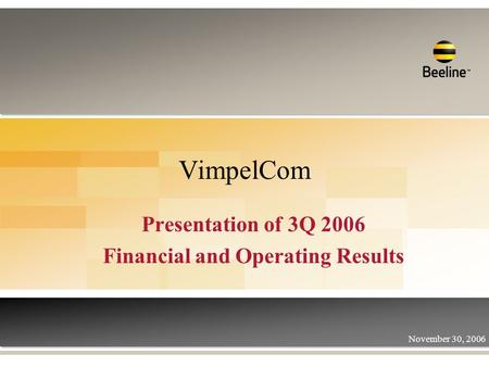 VimpelCom Presentation of 3Q 2006 Financial and Operating Results November 30, 2006.