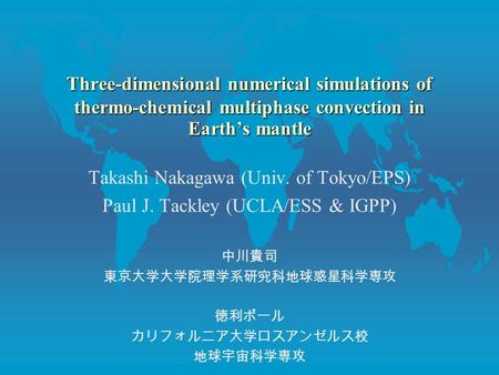 Three-dimensional numerical simulations of thermo-chemical multiphase convection in Earth's mantle Takashi Nakagawa (Univ. of Tokyo/EPS) Paul J. Tackley.