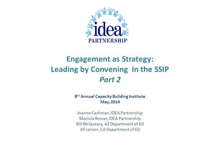 Engagement as Strategy: Leading by Convening in the SSIP Part 2 8 th Annual Capacity Building Institute May, 2014 Joanne Cashman, IDEA Partnership Mariola.