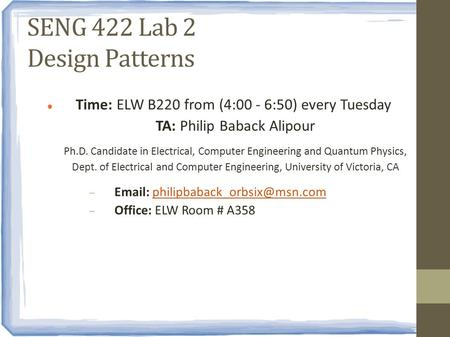 SENG 422 Lab 2 Design Patterns Time: ELW B220 from (4:00 - 6:50) every Tuesday TA: Philip Baback Alipour Ph.D. Candidate in Electrical, Computer Engineering.