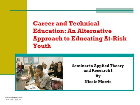 Career and Technical Education: An Alternative Approach to Educating At-Risk Youth Seminar in Applied Theory and Research I By Nicole Morris Midterm Presentation.