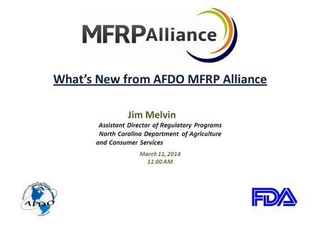 What's New from AFDO MFRP Alliance Jim Melvin Assistant Director of Regulatory Programs North Carolina Department of Agriculture and Consumer Services.
