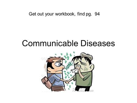 Communicable Diseases Get out your workbook, find pg. 94.